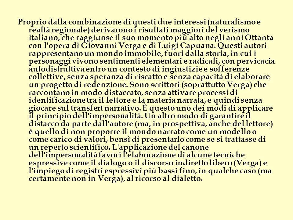 Proprio dalla combinazione di questi due interessi (naturalismo e realtà regionale) derivarono i risultati maggiori del verismo italiano, che raggiunse il suo momento più alto negli anni Ottanta con l opera di Giovanni Verga e di Luigi Capuana.