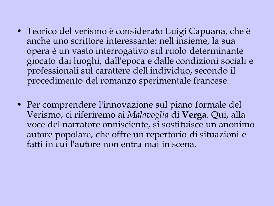 Teorico del verismo è considerato Luigi Capuana, che è anche uno scrittore interessante: nell insieme, la sua opera è un vasto interrogativo sul ruolo determinante giocato dai luoghi, dall epoca e dalle condizioni sociali e professionali sul carattere dell individuo, secondo il procedimento del romanzo sperimentale francese.