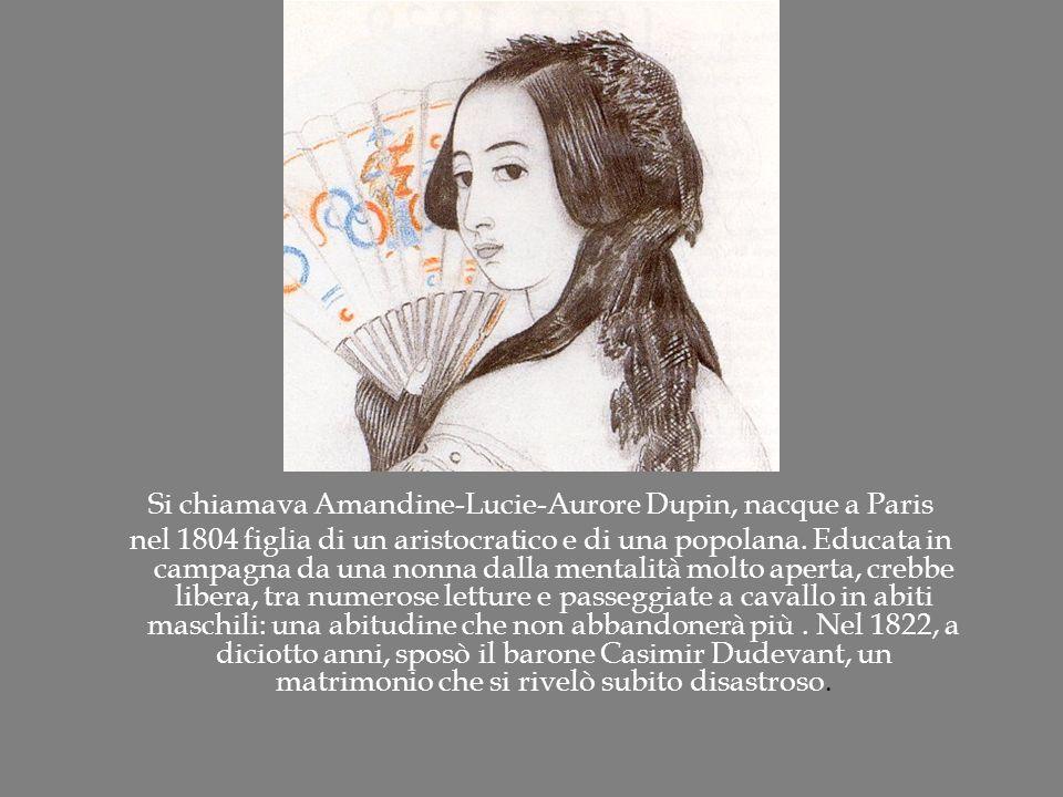 Si chiamava Amandine-Lucie-Aurore Dupin, nacque a Paris nel 1804 figlia di un aristocratico e di una popolana. Educata in campagna da una nonna dalla