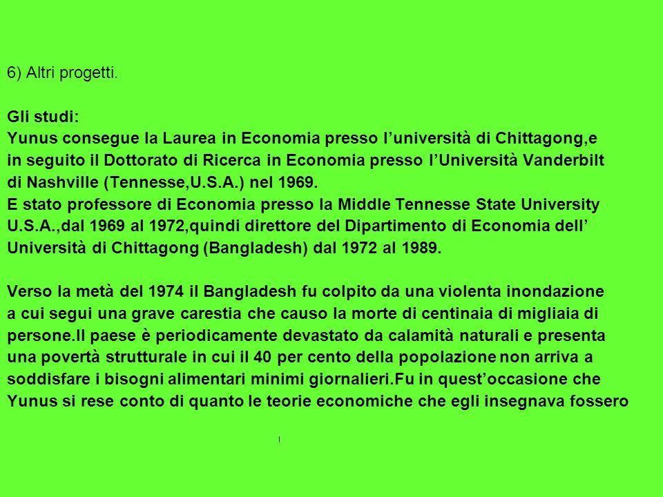 6) Altri progetti. Gli studi: Yunus consegue la Laurea in Economia presso luniversità di Chittagong,e in seguito il Dottorato di Ricerca in Economia p