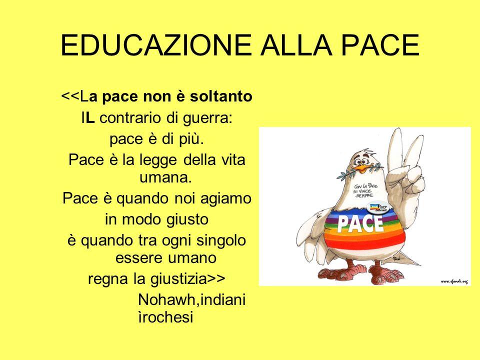 EDUCAZIONE ALLA PACE <<La pace non è soltanto IL contrario di guerra: pace è di più. Pace è la legge della vita umana. Pace è quando noi agiamo in mod