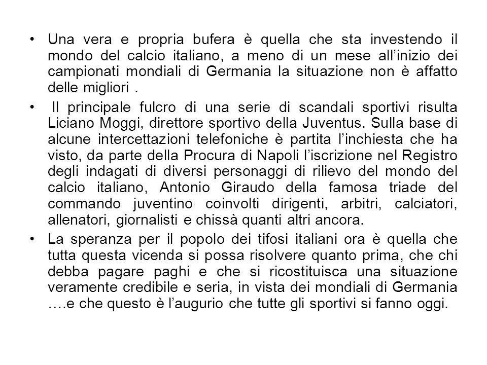 Una vera e propria bufera è quella che sta investendo il mondo del calcio italiano, a meno di un mese allinizio dei campionati mondiali di Germania la