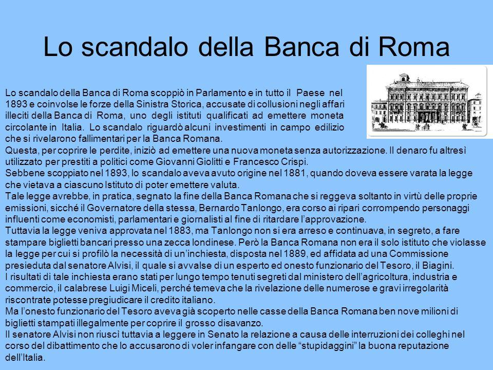 Lo scandalo della Banca di Roma Lo scandalo della Banca di Roma scoppiò in Parlamento e in tutto il Paese nel 1893 e coinvolse le forze della Sinistra