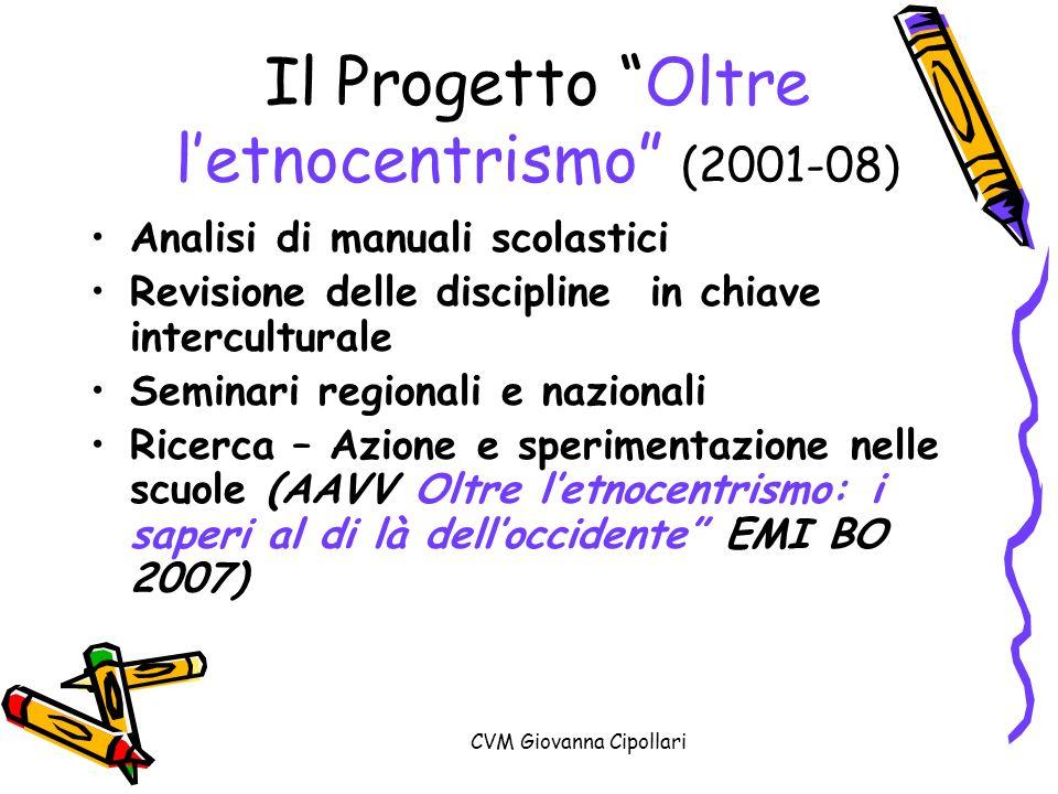 CVM Giovanna Cipollari Il Progetto Oltre letnocentrismo (2001-08) Analisi di manuali scolastici Revisione delle discipline in chiave interculturale Se