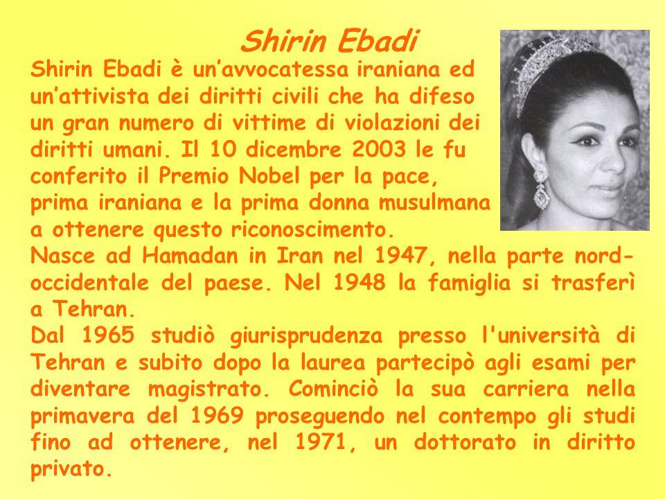 Shirin Ebadi Shirin Ebadi è unavvocatessa iraniana ed unattivista dei diritti civili che ha difeso un gran numero di vittime di violazioni dei diritti