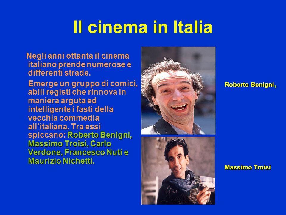 Il cinema in Italia Negli anni ottanta il cinema italiano prende numerose e differenti strade. Roberto Benigni, Massimo Troisi, Carlo Verdone, Frances