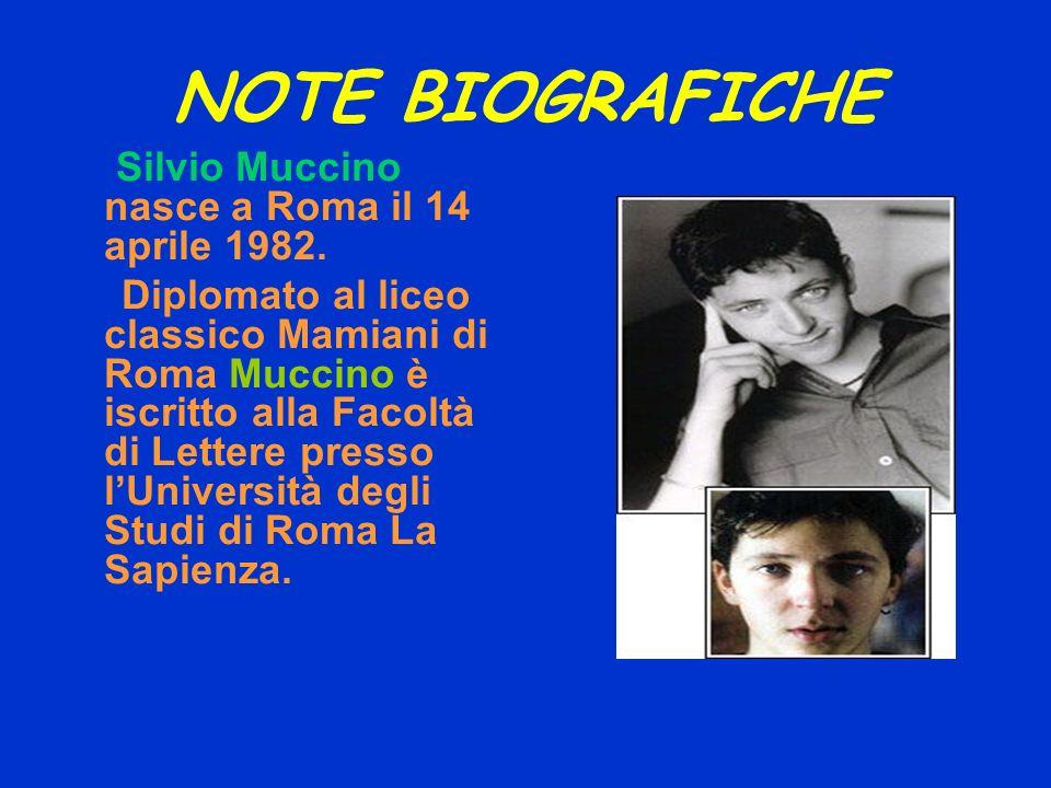 NOTE BIOGRAFICHE Silvio Muccino nasce a Roma il 14 aprile 1982. Diplomato al liceo classico Mamiani di Roma Muccino è iscritto alla Facoltà di Lettere