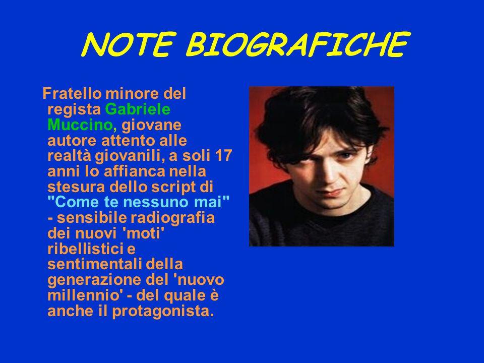 NOTE BIOGRAFICHE Fratello minore del regista Gabriele Muccino, giovane autore attento alle realtà giovanili, a soli 17 anni lo affianca nella stesura