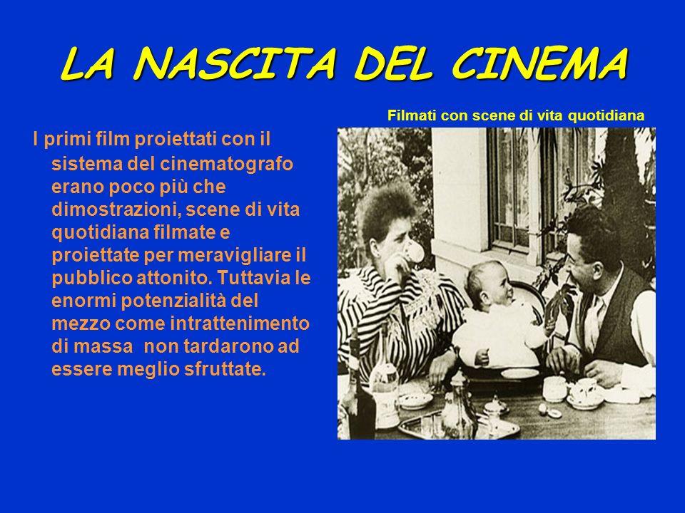 LA NASCITA DEL CINEMA I primi film proiettati con il sistema del cinematografo erano poco più che dimostrazioni, scene di vita quotidiana filmate e pr