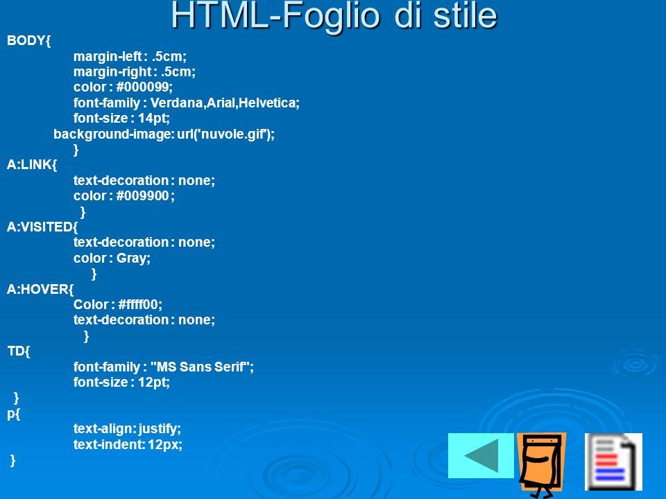 HTML-Foglio di stile BODY{ margin-left :.5cm; margin-right :.5cm; color : #000099; font-family : Verdana,Arial,Helvetica; font-size : 14pt; background