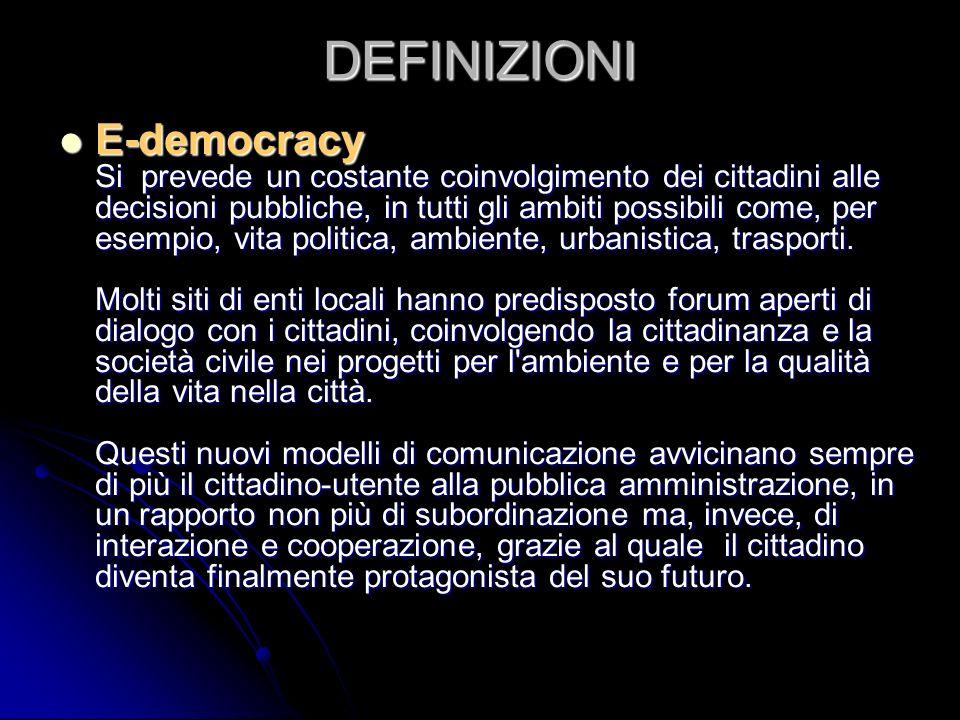 DEFINIZIONI E-democracy Si prevede un costante coinvolgimento dei cittadini alle decisioni pubbliche, in tutti gli ambiti possibili come, per esempio, vita politica, ambiente, urbanistica, trasporti.