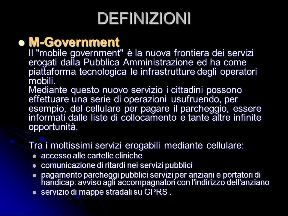 DEFINIZIONI M-Government Il mobile government è la nuova frontiera dei servizi erogati dalla Pubblica Amministrazione ed ha come piattaforma tecnologica le infrastrutture degli operatori mobili.