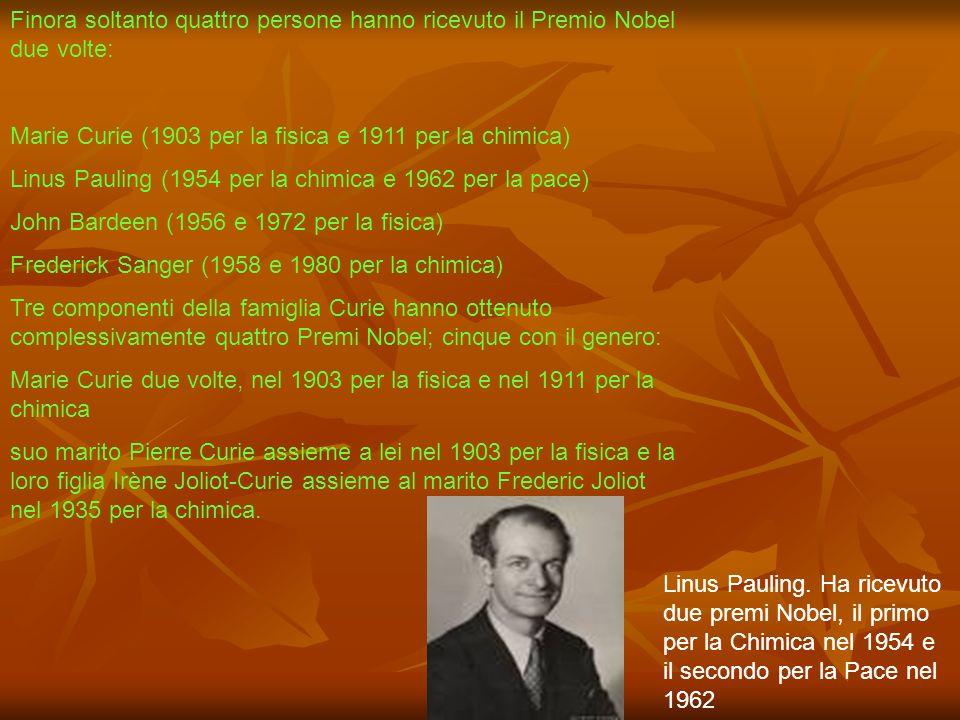 Finora soltanto quattro persone hanno ricevuto il Premio Nobel due volte: Marie Curie (1903 per la fisica e 1911 per la chimica) Linus Pauling (1954 p