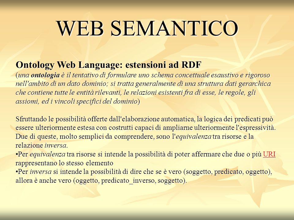 Ontology Web Language: estensioni ad RDF (una ontologia è il tentativo di formulare uno schema concettuale esaustivo e rigoroso nell ambito di un dato dominio; si tratta generalmente di una struttura dati gerarchica che contiene tutte le entità rilevanti, le relazioni esistenti fra di esse, le regole, gli assiomi, ed i vincoli specifici del dominio) Sfruttando le possibilità offerte dall elaborazione automatica, la logica dei predicati può essere ulteriormente estesa con costrutti capaci di ampliarne ulteriormente l espressività.