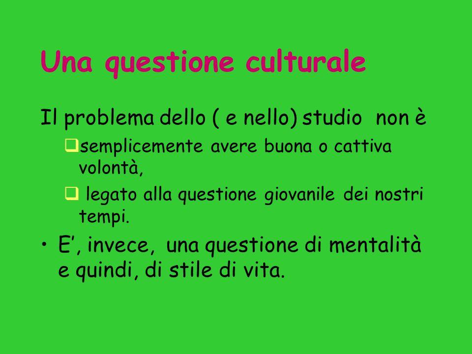 Una questione culturale Il problema dello ( e nello) studio non è semplicemente avere buona o cattiva volontà, legato alla questione giovanile dei nostri tempi.