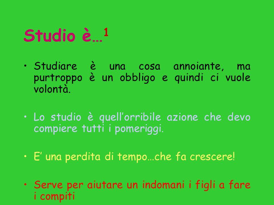 Studio è… 1 Studiare è una cosa annoiante, ma purtroppo è un obbligo e quindi ci vuole volontà.