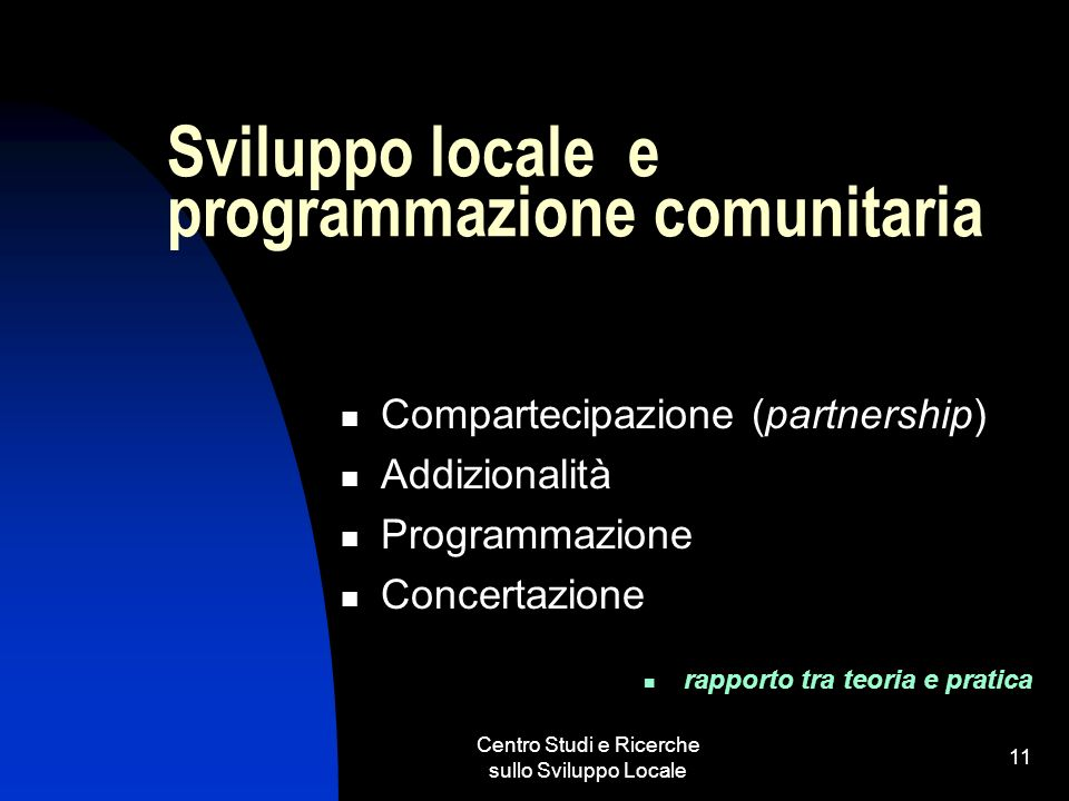 Centro Studi e Ricerche sullo Sviluppo Locale 11 Sviluppo locale e programmazione comunitaria Compartecipazione (partnership) Addizionalità Programmazione Concertazione rapporto tra teoria e pratica