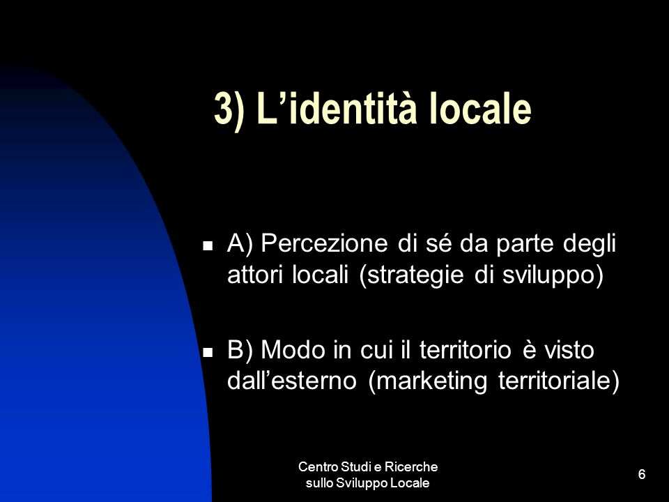 Centro Studi e Ricerche sullo Sviluppo Locale 6 3) Lidentità locale A) Percezione di sé da parte degli attori locali (strategie di sviluppo) B) Modo in cui il territorio è visto dallesterno (marketing territoriale)