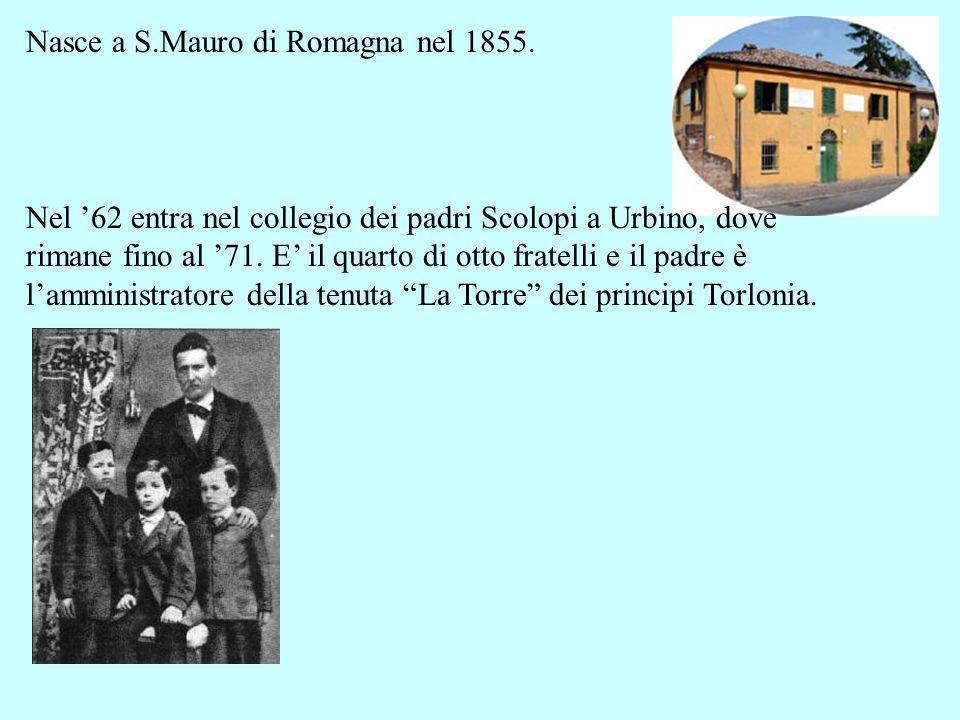 Nasce a S.Mauro di Romagna nel 1855. Nel 62 entra nel collegio dei padri Scolopi a Urbino, dove rimane fino al 71. E il quarto di otto fratelli e il p