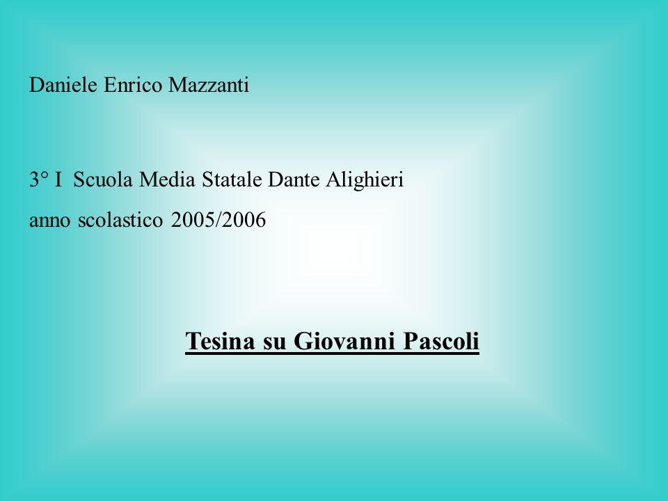 Daniele Enrico Mazzanti 3° I Scuola Media Statale Dante Alighieri anno scolastico 2005/2006 Tesina su Giovanni Pascoli
