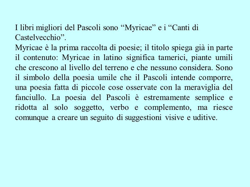 I libri migliori del Pascoli sono Myricae e i Canti di Castelvecchio. Myricae è la prima raccolta di poesie; il titolo spiega già in parte il contenut