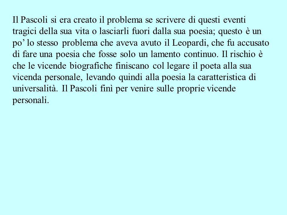 Il Pascoli si era creato il problema se scrivere di questi eventi tragici della sua vita o lasciarli fuori dalla sua poesia; questo è un po lo stesso