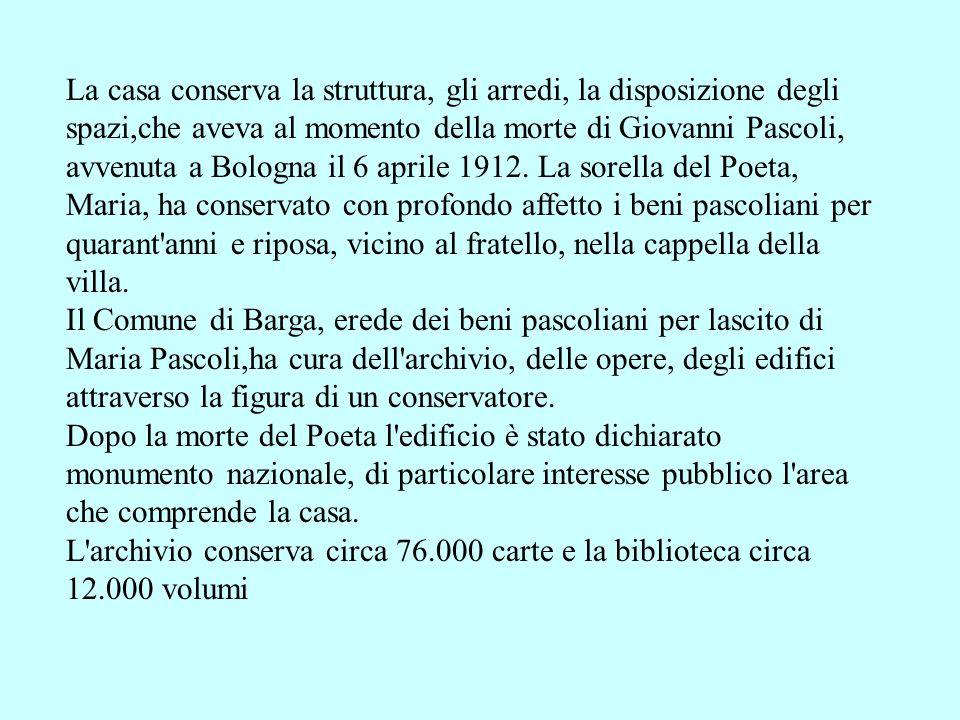 La casa conserva la struttura, gli arredi, la disposizione degli spazi,che aveva al momento della morte di Giovanni Pascoli, avvenuta a Bologna il 6 a