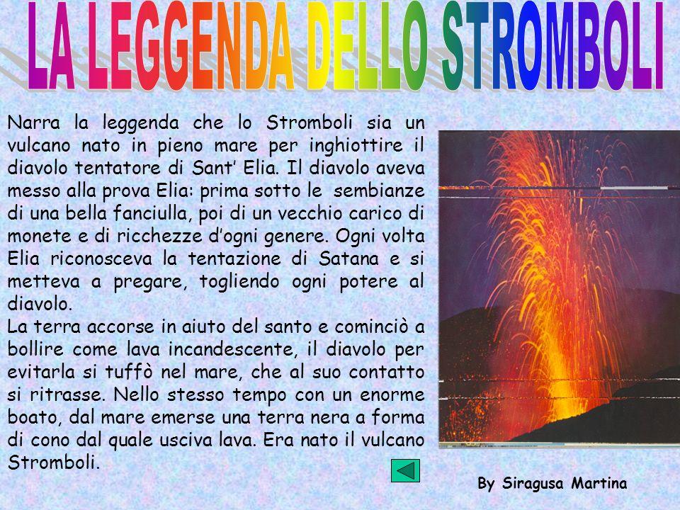 By Siragusa Martina Narra la leggenda che lo Stromboli sia un vulcano nato in pieno mare per inghiottire il diavolo tentatore di Sant Elia. Il diavolo