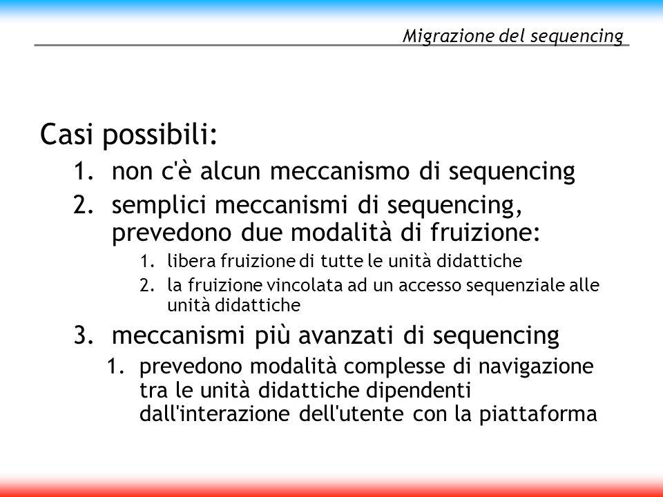 Migrazione del sequencing Casi possibili: 1.non c è alcun meccanismo di sequencing 2.semplici meccanismi di sequencing, prevedono due modalità di fruizione: 1.libera fruizione di tutte le unità didattiche 2.la fruizione vincolata ad un accesso sequenziale alle unità didattiche 3.meccanismi più avanzati di sequencing 1.prevedono modalità complesse di navigazione tra le unità didattiche dipendenti dall interazione dell utente con la piattaforma