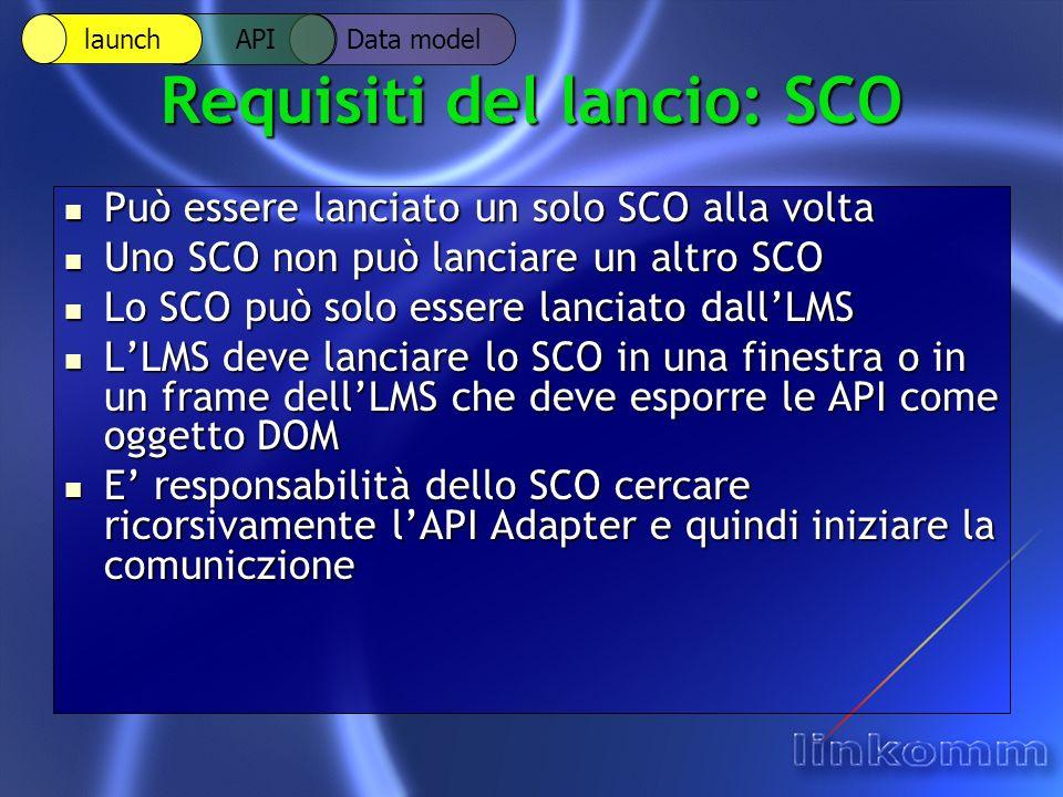 Requisiti del lancio: SCO Può essere lanciato un solo SCO alla volta Può essere lanciato un solo SCO alla volta Uno SCO non può lanciare un altro SCO Uno SCO non può lanciare un altro SCO Lo SCO può solo essere lanciato dallLMS Lo SCO può solo essere lanciato dallLMS LLMS deve lanciare lo SCO in una finestra o in un frame dellLMS che deve esporre le API come oggetto DOM LLMS deve lanciare lo SCO in una finestra o in un frame dellLMS che deve esporre le API come oggetto DOM E responsabilità dello SCO cercare ricorsivamente lAPI Adapter e quindi iniziare la comuniczione E responsabilità dello SCO cercare ricorsivamente lAPI Adapter e quindi iniziare la comuniczione Data model API launch