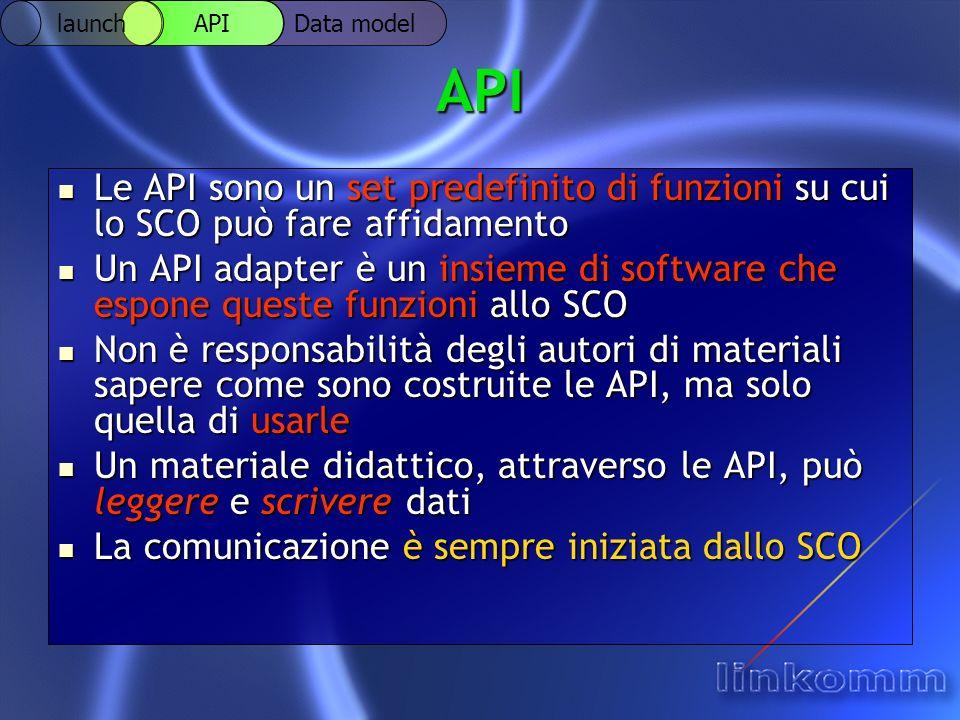 API Le API sono un set predefinito di funzioni su cui lo SCO può fare affidamento Le API sono un set predefinito di funzioni su cui lo SCO può fare affidamento Un API adapter è un insieme di software che espone queste funzioni allo SCO Un API adapter è un insieme di software che espone queste funzioni allo SCO Non è responsabilità degli autori di materiali sapere come sono costruite le API, ma solo quella di usarle Non è responsabilità degli autori di materiali sapere come sono costruite le API, ma solo quella di usarle Un materiale didattico, attraverso le API, può leggere e scrivere dati Un materiale didattico, attraverso le API, può leggere e scrivere dati La comunicazione è sempre iniziata dallo SCO La comunicazione è sempre iniziata dallo SCO Data model API launch