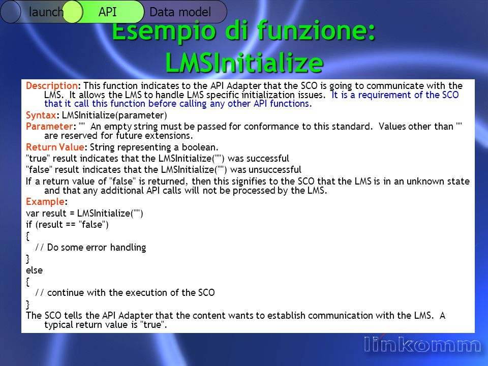Esempio di funzione: LMSInitialize Description: This function indicates to the API Adapter that the SCO is going to communicate with the LMS.