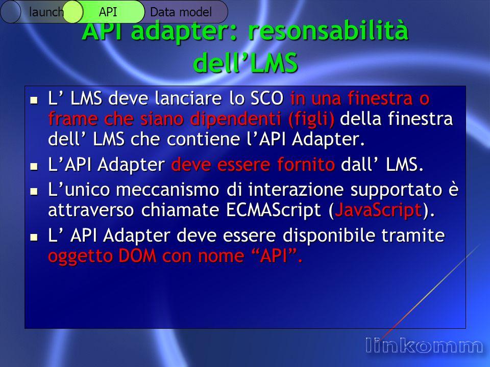 API adapter: resonsabilità dellLMS L LMS deve lanciare lo SCO in una finestra o frame che siano dipendenti (figli) della finestra dell LMS che contiene lAPI Adapter.