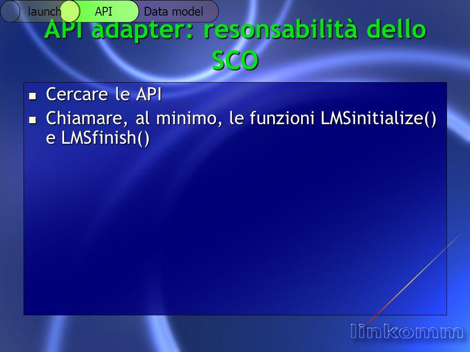 API adapter: resonsabilità dello SCO Cercare le API Cercare le API Chiamare, al minimo, le funzioni LMSinitialize() e LMSfinish() Chiamare, al minimo,