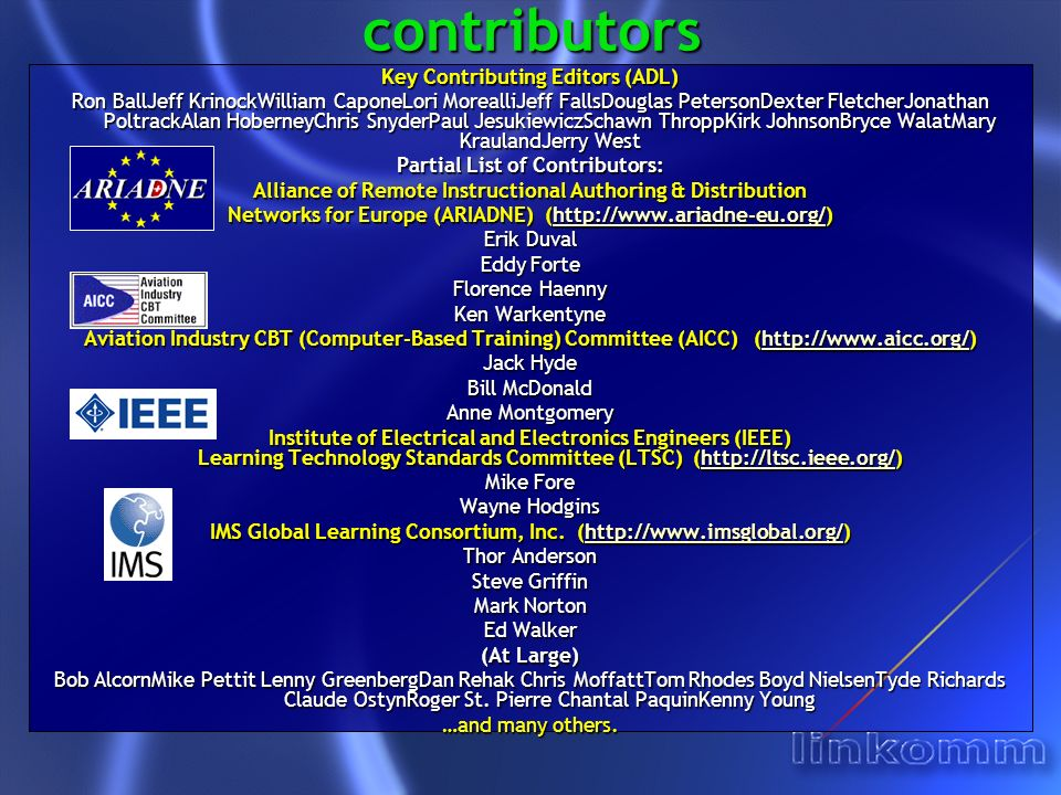 contributors Key Contributing Editors (ADL) Ron BallJeff KrinockWilliam CaponeLori MorealliJeff FallsDouglas PetersonDexter FletcherJonathan PoltrackAlan HoberneyChris SnyderPaul JesukiewiczSchawn ThroppKirk JohnsonBryce WalatMary KraulandJerry West Partial List of Contributors: Alliance of Remote Instructional Authoring & Distribution Networks for Europe (ARIADNE) (http://www.ariadne-eu.org/) http://www.ariadne-eu.org/ Erik Duval Eddy Forte Florence Haenny Ken Warkentyne Aviation Industry CBT (Computer-Based Training) Committee (AICC) (http://www.aicc.org/) http://www.aicc.org/ Jack Hyde Bill McDonald Anne Montgomery Institute of Electrical and Electronics Engineers (IEEE) Learning Technology Standards Committee (LTSC) (http://ltsc.ieee.org/) http://ltsc.ieee.org/ Mike Fore Wayne Hodgins IMS Global Learning Consortium, Inc.
