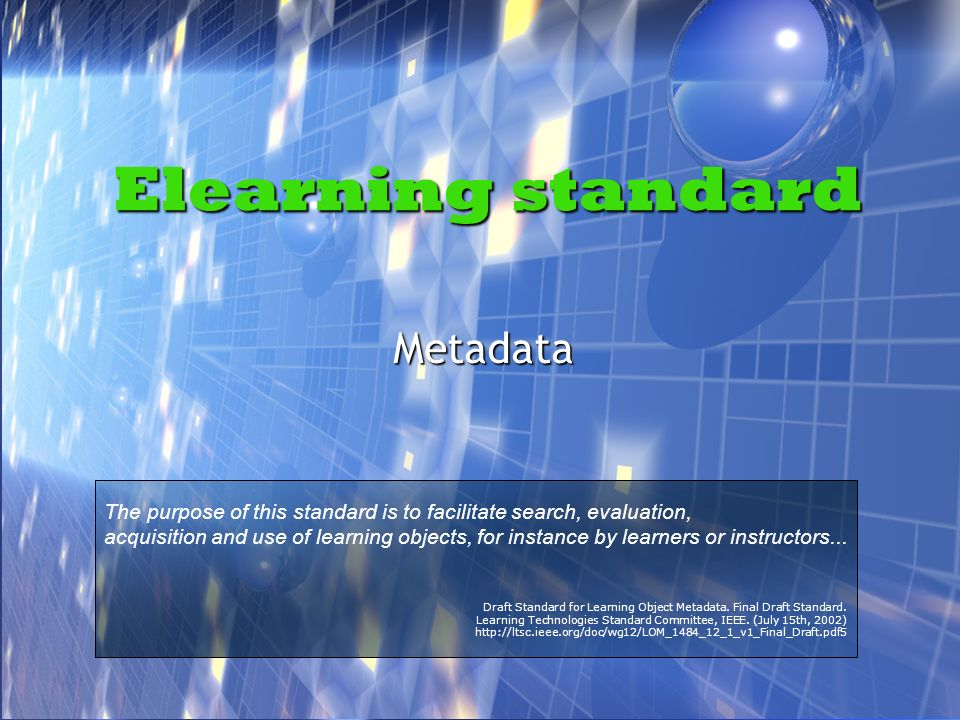 Elearning standard Metadata The purpose of this standard is to facilitate search, evaluation, acquisition and use of learning objects, for instance by