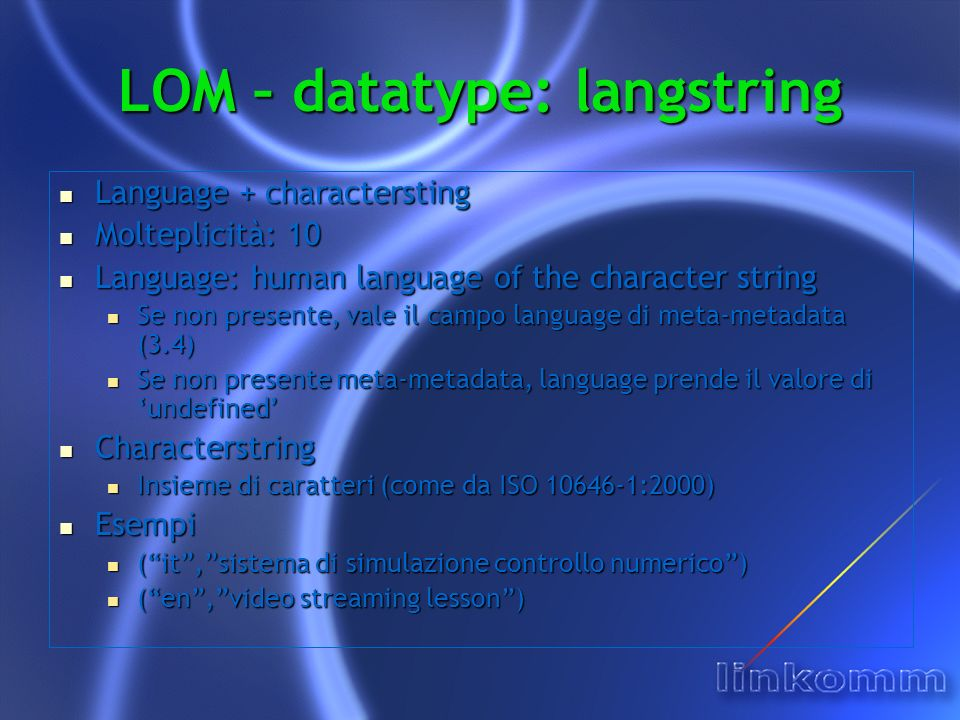 LOM – datatype: langstring Language + charactersting Language + charactersting Molteplicità: 10 Molteplicità: 10 Language: human language of the character string Language: human language of the character string Se non presente, vale il campo language di meta-metadata (3.4) Se non presente, vale il campo language di meta-metadata (3.4) Se non presente meta-metadata, language prende il valore di undefined Se non presente meta-metadata, language prende il valore di undefined Characterstring Characterstring Insieme di caratteri (come da ISO 10646-1:2000) Insieme di caratteri (come da ISO 10646-1:2000) Esempi Esempi (it,sistema di simulazione controllo numerico) (it,sistema di simulazione controllo numerico) (en,video streaming lesson) (en,video streaming lesson)