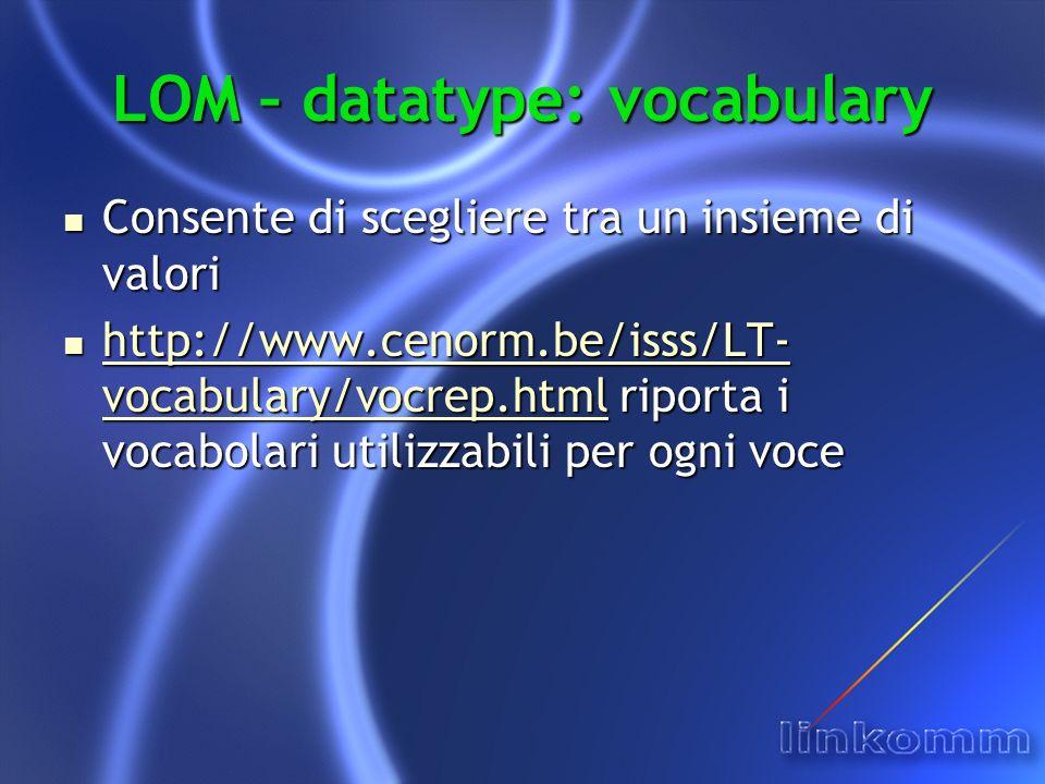 LOM – datatype: vocabulary Consente di scegliere tra un insieme di valori Consente di scegliere tra un insieme di valori http://www.cenorm.be/isss/LT- vocabulary/vocrep.html riporta i vocabolari utilizzabili per ogni voce http://www.cenorm.be/isss/LT- vocabulary/vocrep.html riporta i vocabolari utilizzabili per ogni voce http://www.cenorm.be/isss/LT- vocabulary/vocrep.html http://www.cenorm.be/isss/LT- vocabulary/vocrep.html