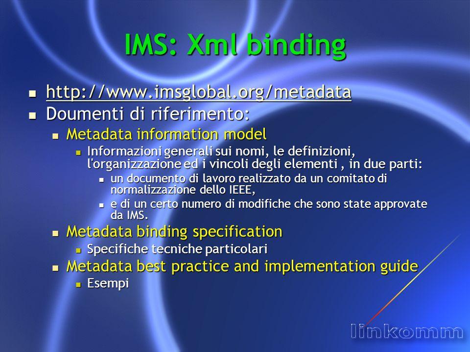 IMS: Xml binding http://www.imsglobal.org/metadata http://www.imsglobal.org/metadata http://www.imsglobal.org/metadata Doumenti di riferimento: Doumenti di riferimento: Metadata information model Metadata information model Informazioni generali sui nomi, le definizioni, l organizzazione ed i vincoli degli elementi, in due parti: Informazioni generali sui nomi, le definizioni, l organizzazione ed i vincoli degli elementi, in due parti: un documento di lavoro realizzato da un comitato di normalizzazione dello IEEE, un documento di lavoro realizzato da un comitato di normalizzazione dello IEEE, e di un certo numero di modifiche che sono state approvate da IMS.