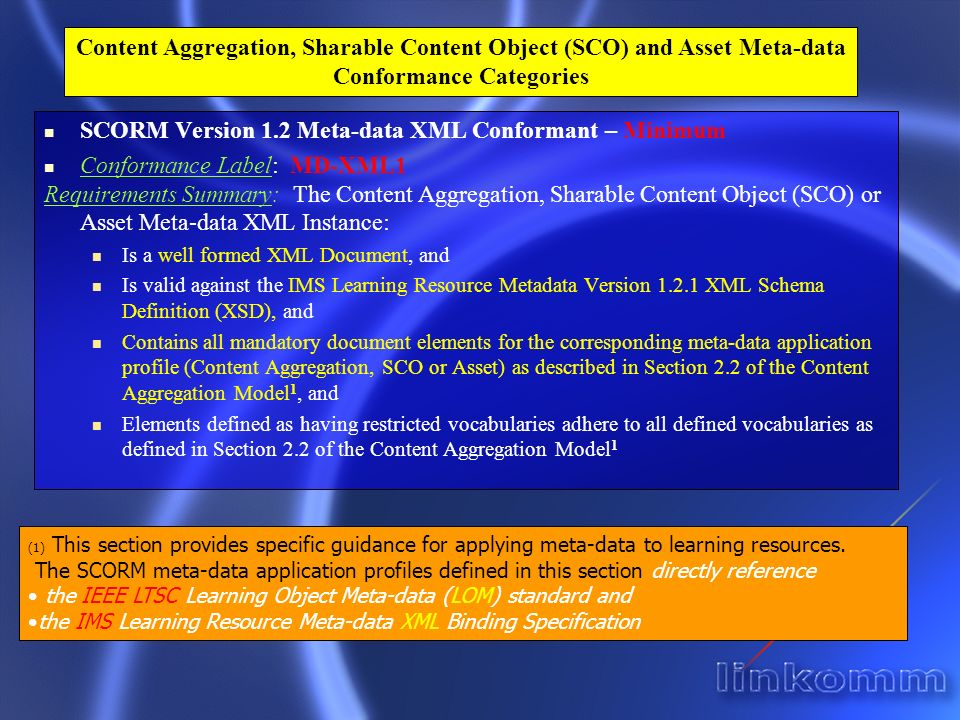 SCORM Version 1.2 Meta-data XML Conformant – Minimum Conformance Label: MD-XML1 Requirements Summary: The Content Aggregation, Sharable Content Object