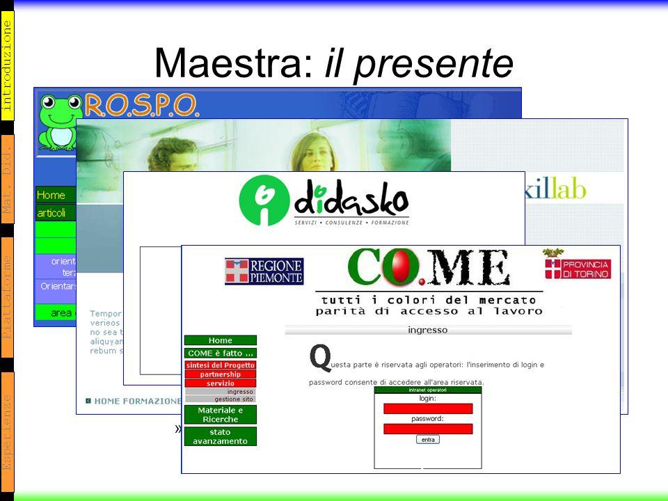 introduzione Mat. Did. Piattaforme Esperienze Maestra: il presente Maestra 2.x: –Site embedded Maestra 3.x: –Nuovo codice / interfaccia db, stessa esp