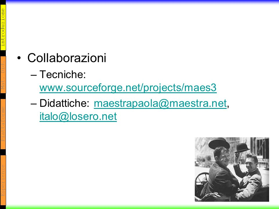 introduzione Mat. Did. Piattaforme Esperienze Collaborazioni –Tecniche: www.sourceforge.net/projects/maes3 www.sourceforge.net/projects/maes3 –Didatti