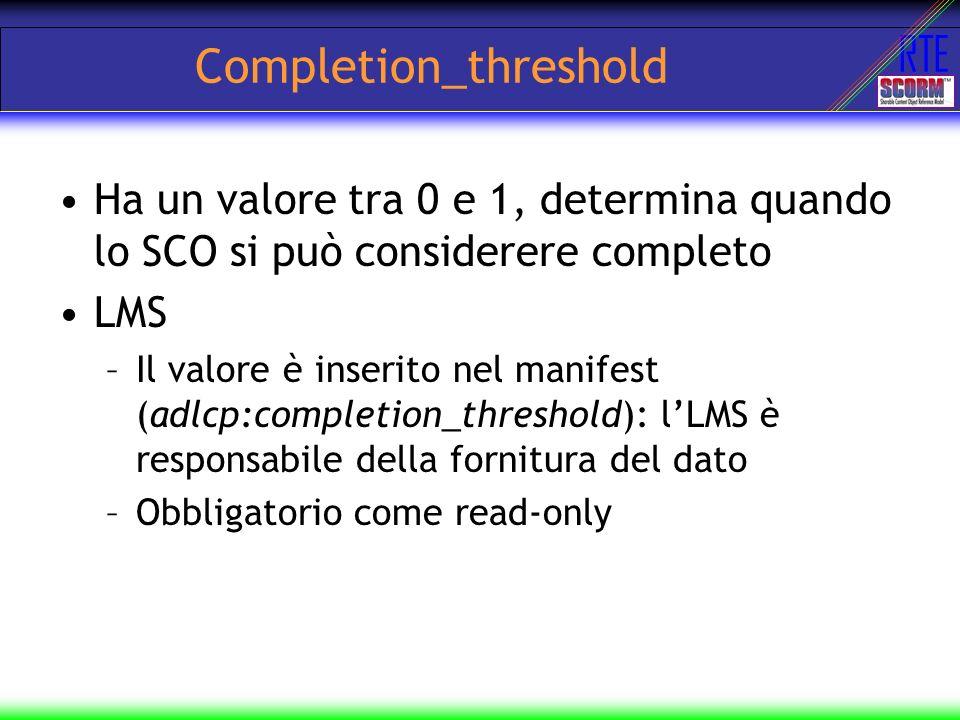 RTE Completion_threshold Ha un valore tra 0 e 1, determina quando lo SCO si può considerere completo LMS –Il valore è inserito nel manifest (adlcp:com