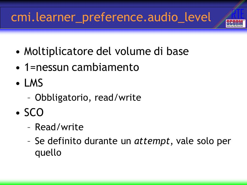 RTE cmi.learner_preference.audio_level Moltiplicatore del volume di base 1=nessun cambiamento LMS –Obbligatorio, read/write SCO –Read/write –Se defini