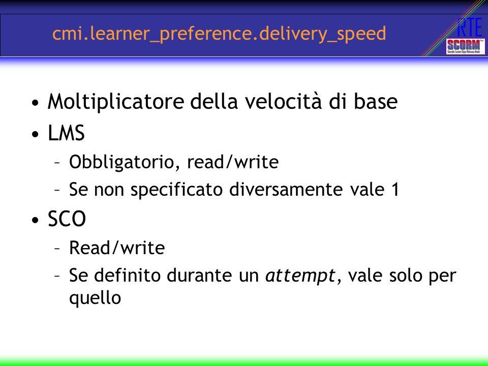 RTE cmi.learner_preference.delivery_speed Moltiplicatore della velocità di base LMS –Obbligatorio, read/write –Se non specificato diversamente vale 1