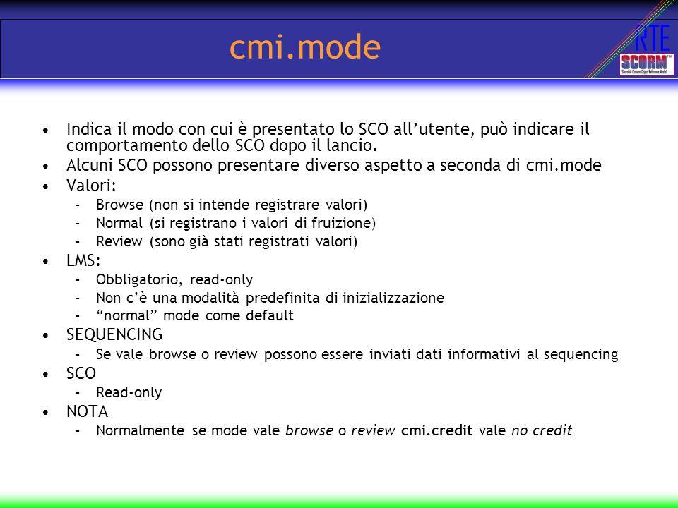 RTE cmi.mode Indica il modo con cui è presentato lo SCO allutente, può indicare il comportamento dello SCO dopo il lancio. Alcuni SCO possono presenta