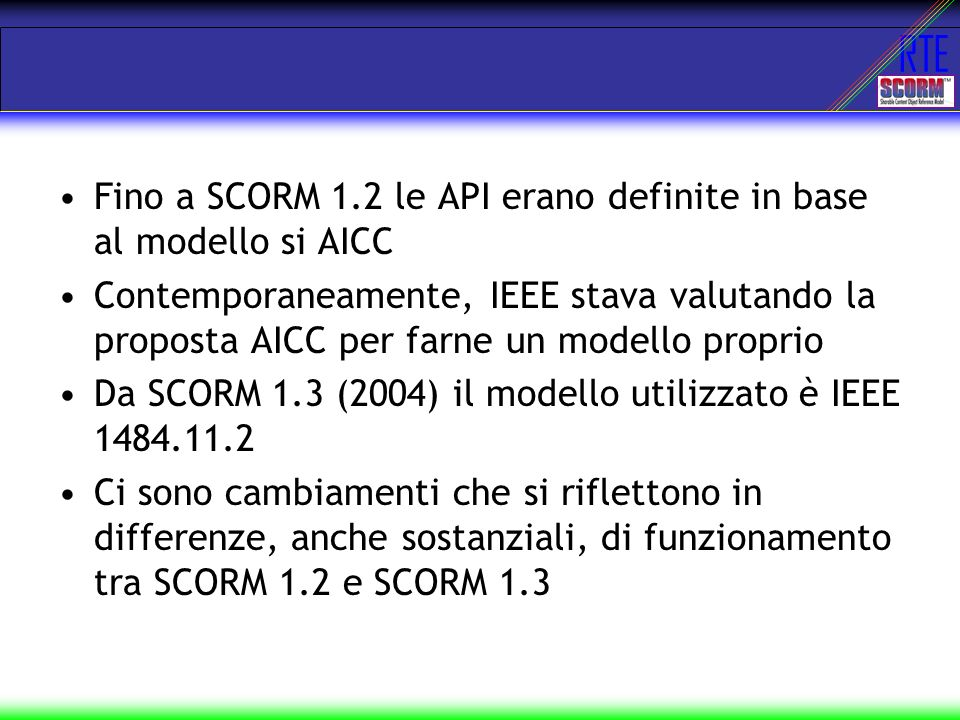 RTE Fino a SCORM 1.2 le API erano definite in base al modello si AICC Contemporaneamente, IEEE stava valutando la proposta AICC per farne un modello p