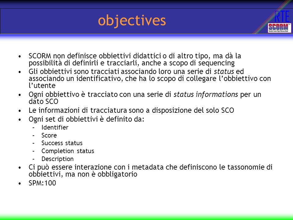 RTE objectives SCORM non definisce obbiettivi didattici o di altro tipo, ma dà la possibilità di definirli e tracciarli, anche a scopo di sequencing G