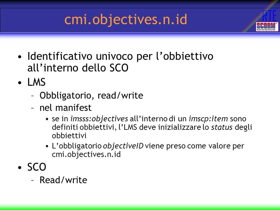 RTE cmi.objectives.n.id Identificativo univoco per lobbiettivo allinterno dello SCO LMS –Obbligatorio, read/write –nel manifest se in imsss:objectives