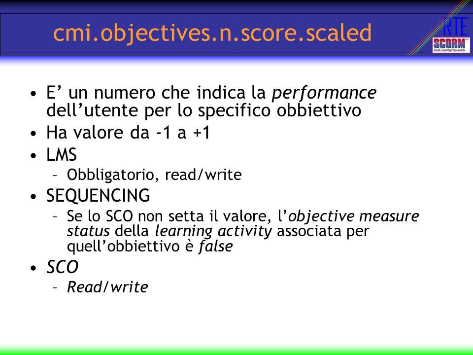 RTE cmi.objectives.n.score.scaled E un numero che indica la performance dellutente per lo specifico obbiettivo Ha valore da -1 a +1 LMS –Obbligatorio,